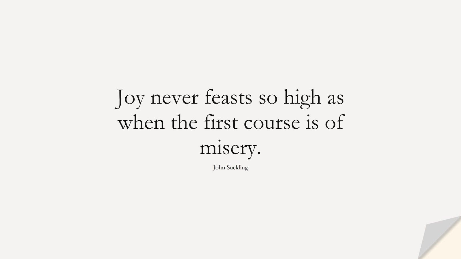 Joy never feasts so high as when the first course is of misery. (John Suckling);  #HappinessQuotes