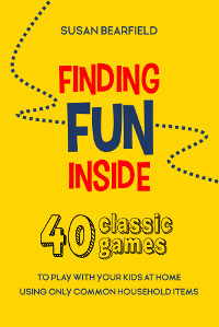 Finding Fun Inside: 40 Classic Games to Play With Your Kids at Home Using Common Household Items