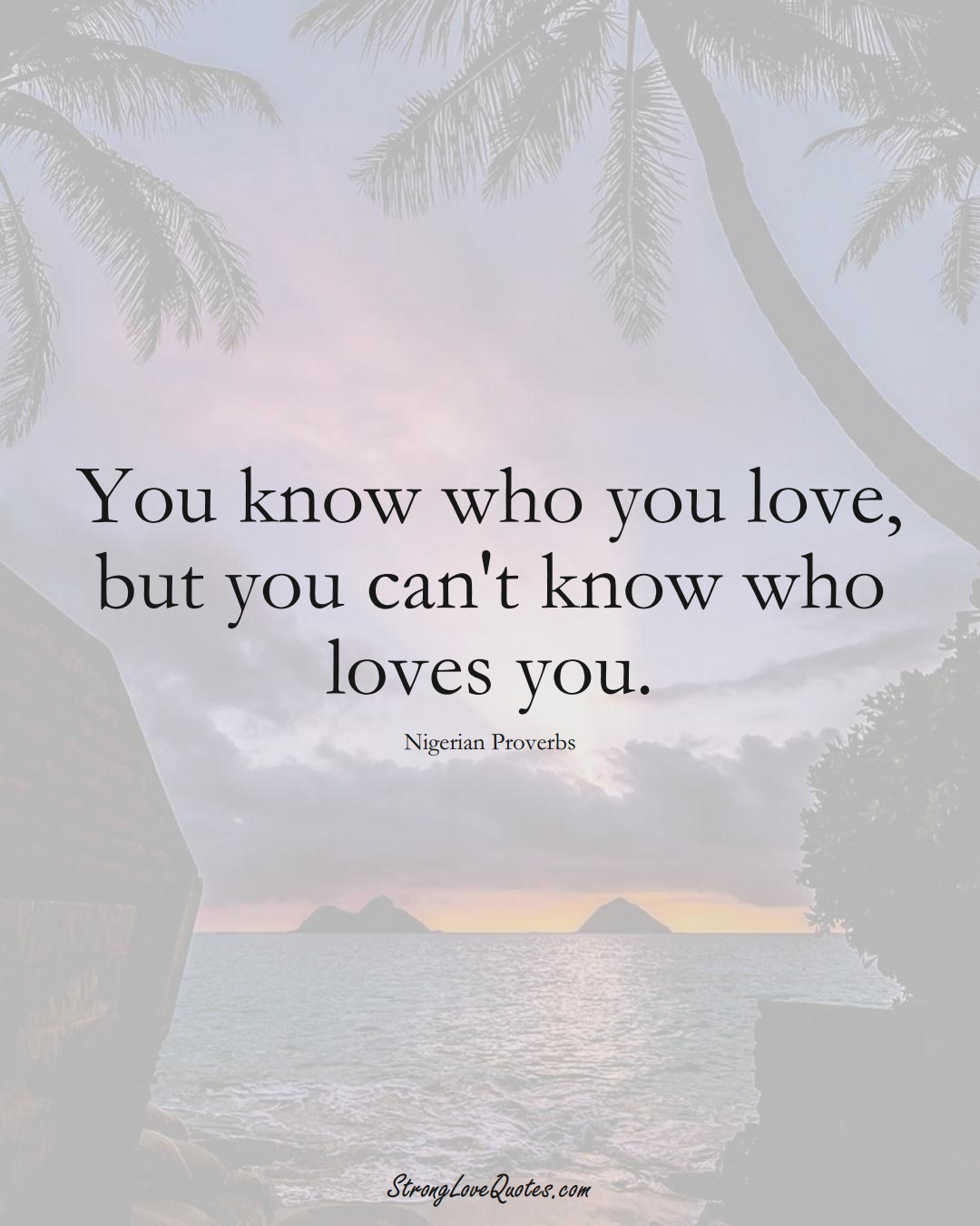 You know who you love, but you can't know who loves you. (Nigerian Sayings);  #AfricanSayings