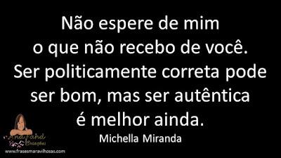 Não espere de mim o que não recebo de você. Ser politicamente correta pode ser Bom, mas ser autêntica é melhor ainda. Michella Miranda