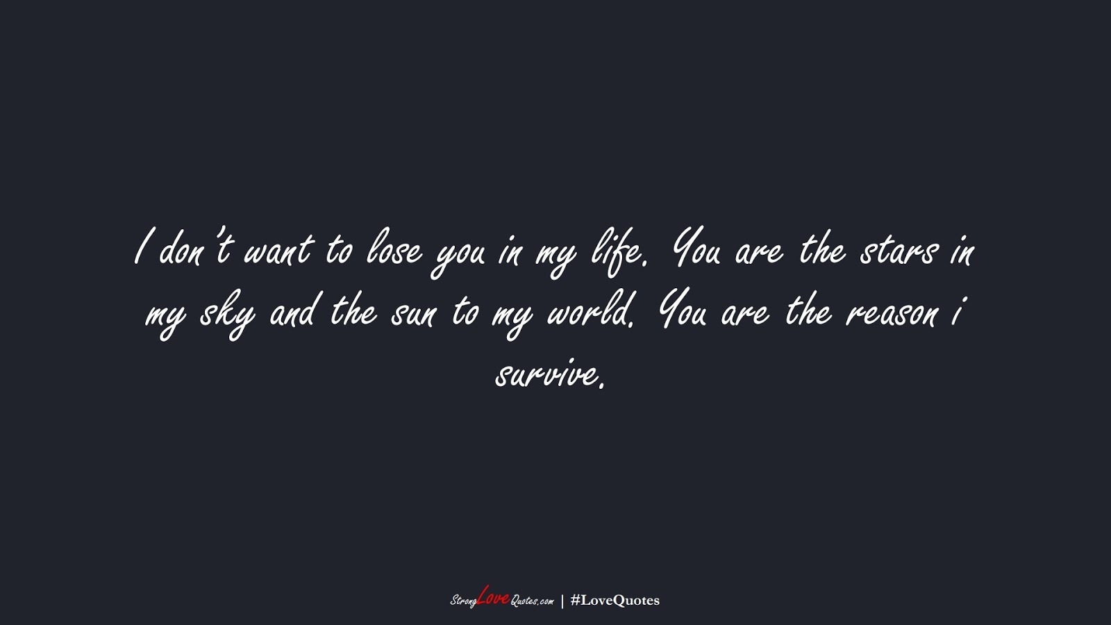 I don't want to lose you in my life. You are the stars in my sky and the sun to my world. You are the reason i survive.FALSE