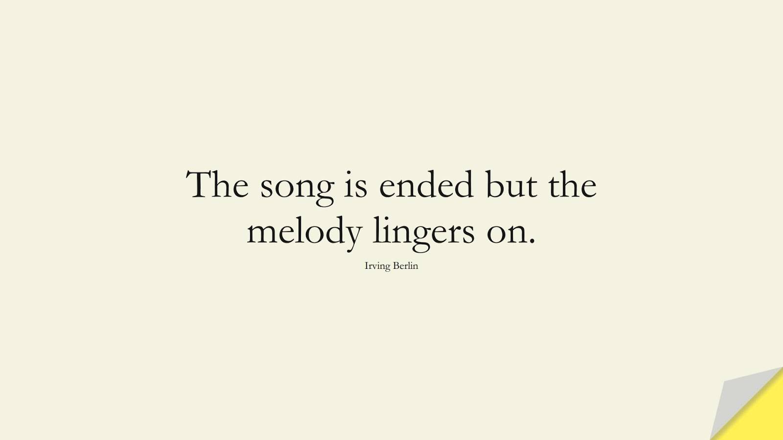 The song is ended but the melody lingers on. (Irving Berlin);  #FamilyQuotes
