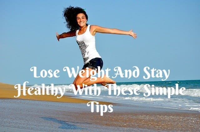Lose Weight And Stay Healthy With These Simple Tips