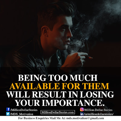 BEING TOO MUCH AVAILABLE FOR THEM WILL RESULTS IN LOSING YOUR IMPORTANCE.