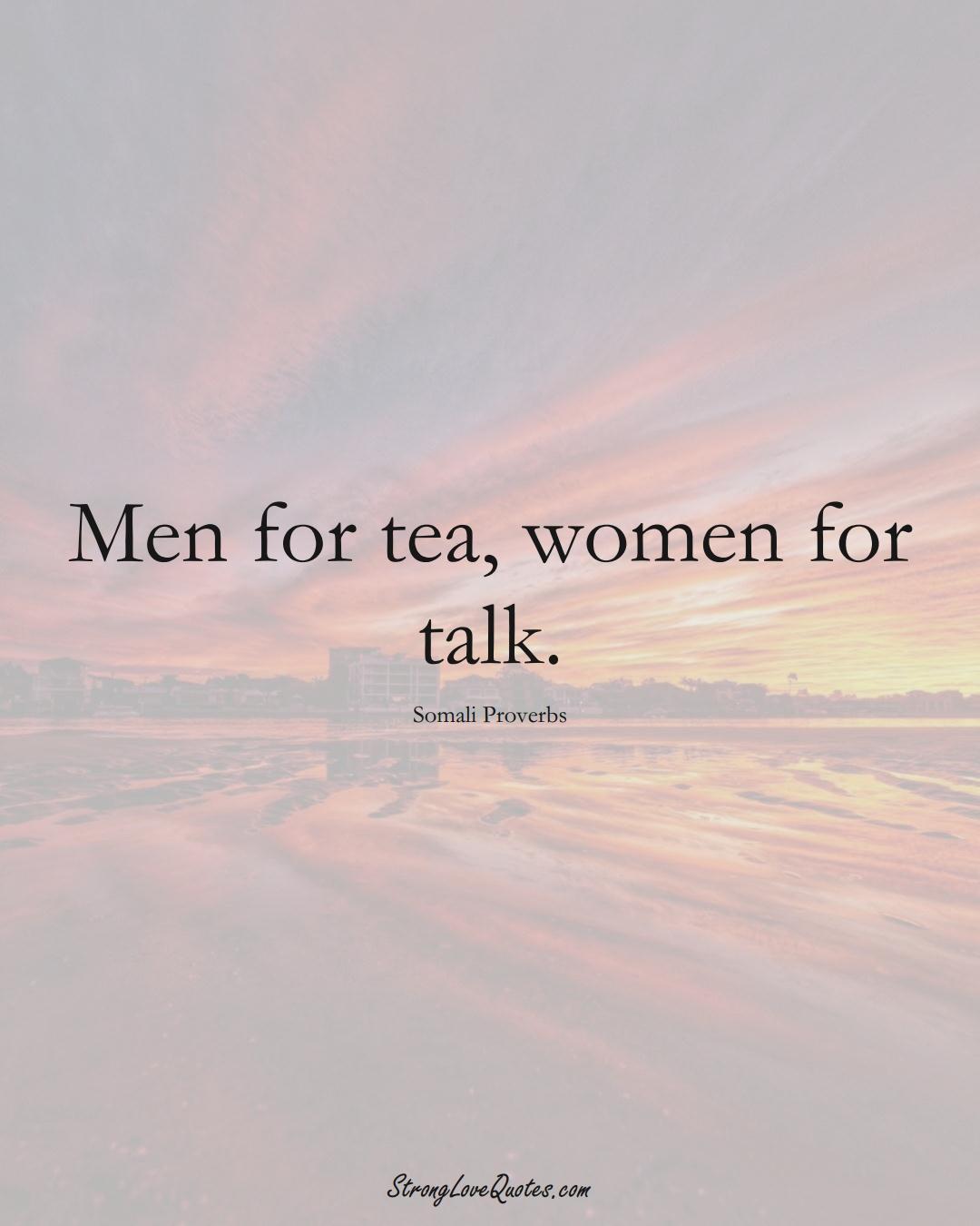 Men for tea, women for talk. (Somali Sayings);  #AfricanSayings