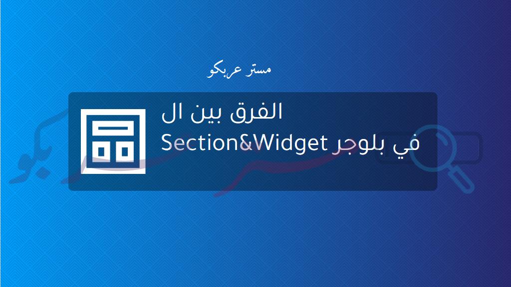 الفرق بين ال Section&Widget في بلوجر
