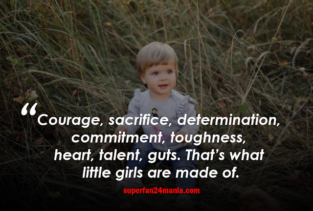 Courage, sacrifice, determination, commitment, toughness, heart, talent, guts. That's what little girls are made of.