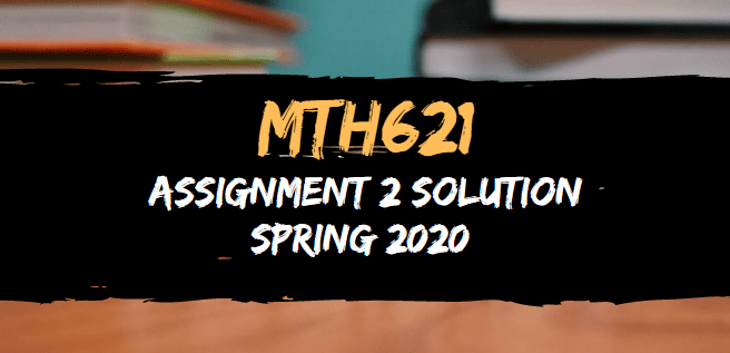 MTH621 Assignment 2 Solution Spring 2020