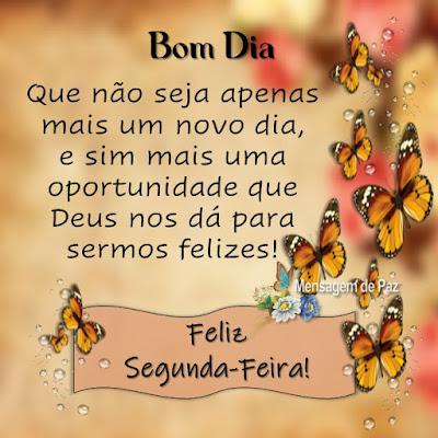 Que não seja apenas mais um novo dia,  e sim mais uma oportunidade  que Deus nos dá para sermos felizes! Feliz Segunda-Feira! Bom Dia!
