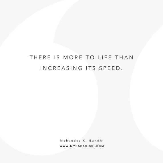'There is more to life than increasing its speed' ~Mohandas K. Gandhi