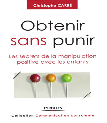 Christophe Carre : Obtenir sans punir les secrets de la manipulation positive avec les enfants.PDF