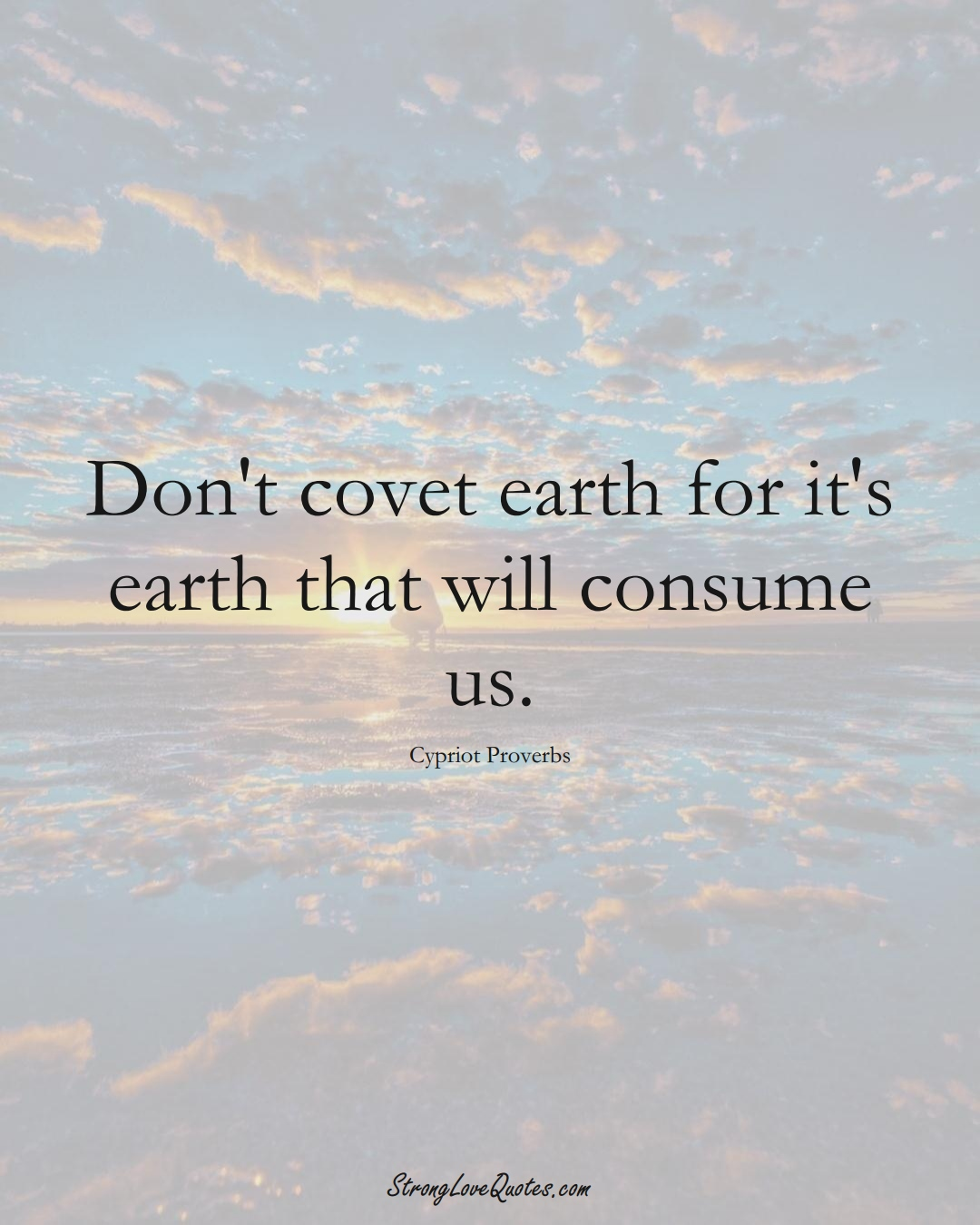 Don't covet earth for it's earth that will consume us. (Cypriot Sayings);  #MiddleEasternSayings