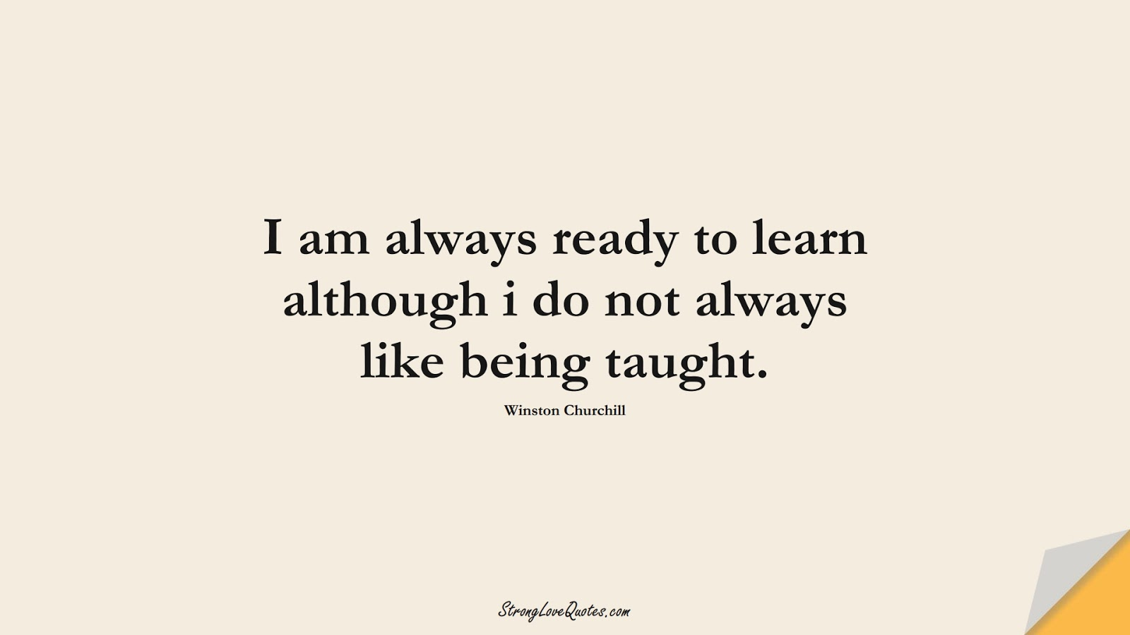 I am always ready to learn although i do not always like being taught. (Winston Churchill);  #LearningQuotes