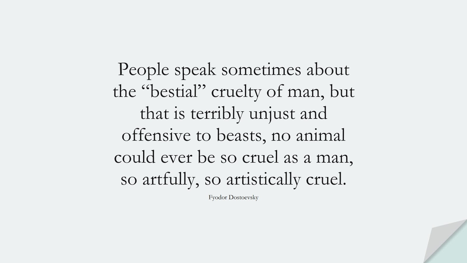 """People speak sometimes about the """"bestial"""" cruelty of man, but that is terribly unjust and offensive to beasts, no animal could ever be so cruel as a man, so artfully, so artistically cruel. (Fyodor Dostoevsky);  #HumanityQuotes"""