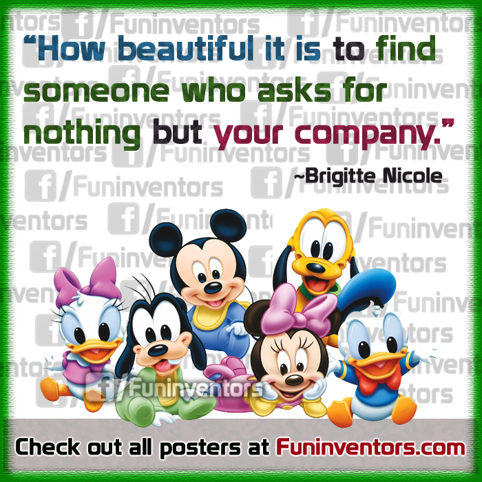 How beautiful it is to find someone who asks for nothing but your company. ~Brigitte Nicole