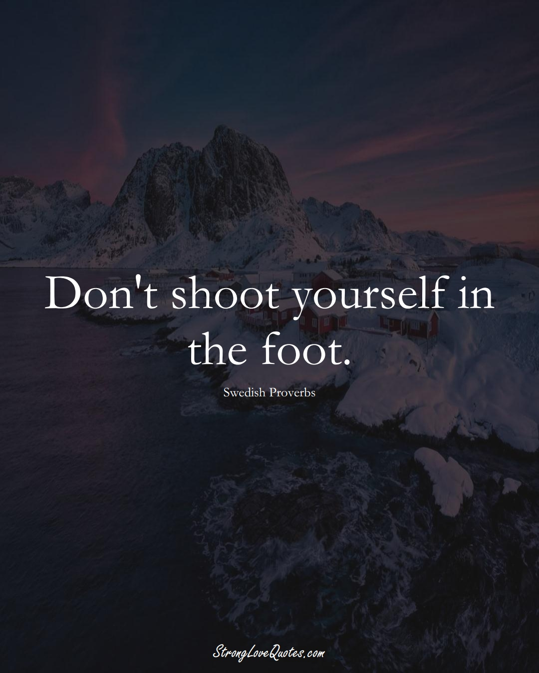 Don't shoot yourself in the foot. (Swedish Sayings);  #EuropeanSayings