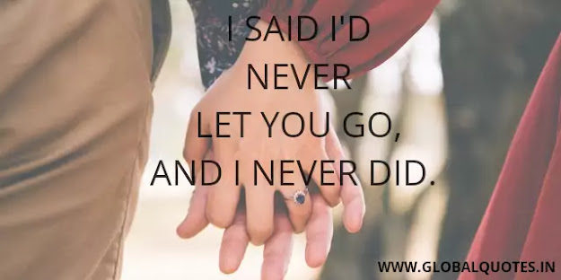 I said I'd never let you go, and I never did.