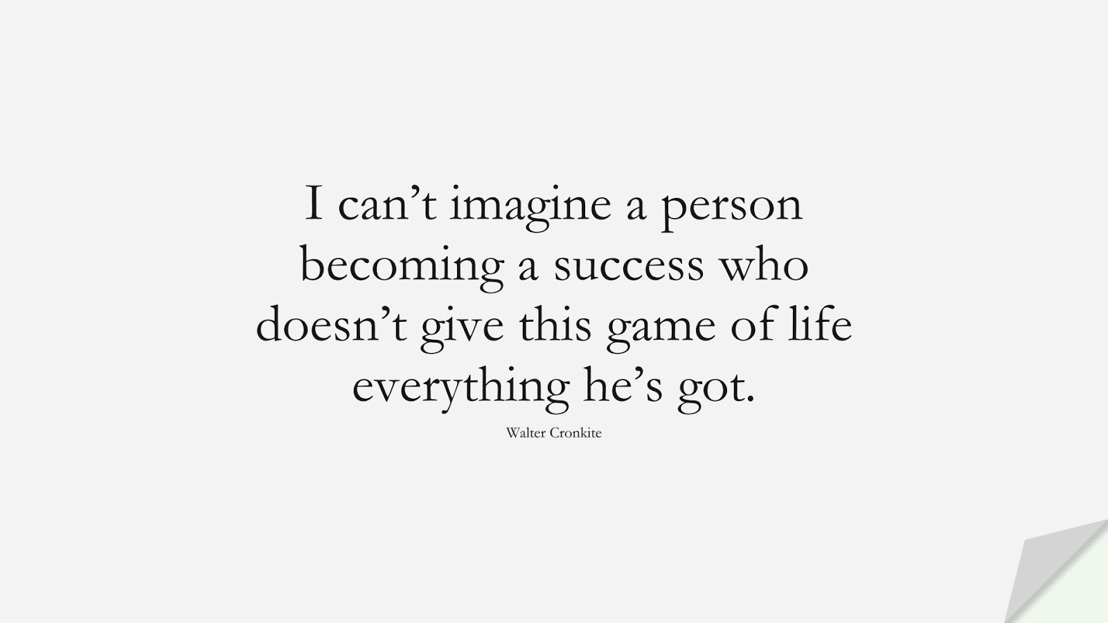 I can't imagine a person becoming a success who doesn't give this game of life everything he's got. (Walter Cronkite);  #SuccessQuotes
