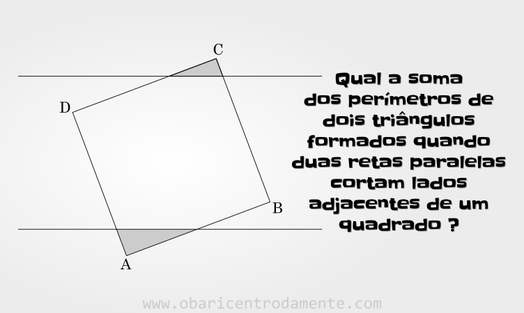 Problema da soma dos perímetros de dois triângulos formados quando duas retas paralelas cortam lados adjacentes de um quadrado