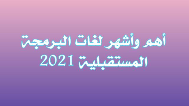 أهم وأشهر لغات البرمجة المستقبلية 2021