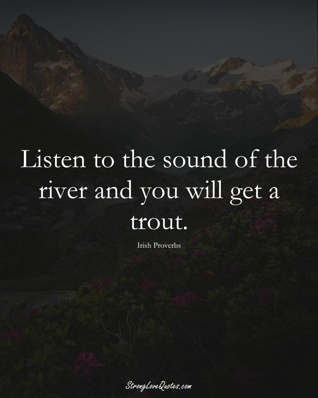 Listen to the sound of the river and you will get a trout. (Irish Sayings);  #EuropeanSayings