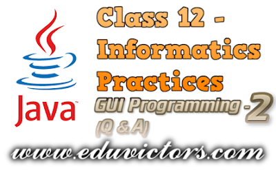 CBSE Class 12 - Informatics Practices - Java GUI Programming - Revision Tour-2  (Q & A)