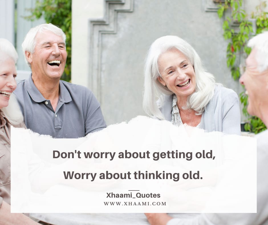 Don't Worry about getting old, Worry about thinking old