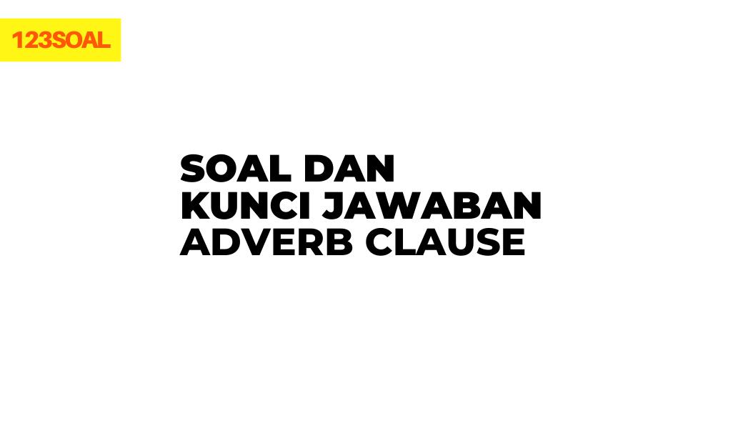 Soal Adverb Clause dan kunci jawaban serta pembahasan dari soal un atau ujian nasional dan sbmptn untuk smp atau sma
