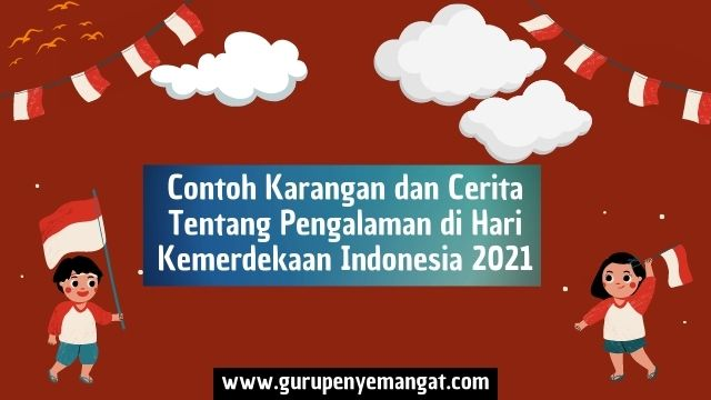 Contoh Karangan dan Cerita Tentang Pengalaman di Hari Kemerdekaan Indonesia 2021