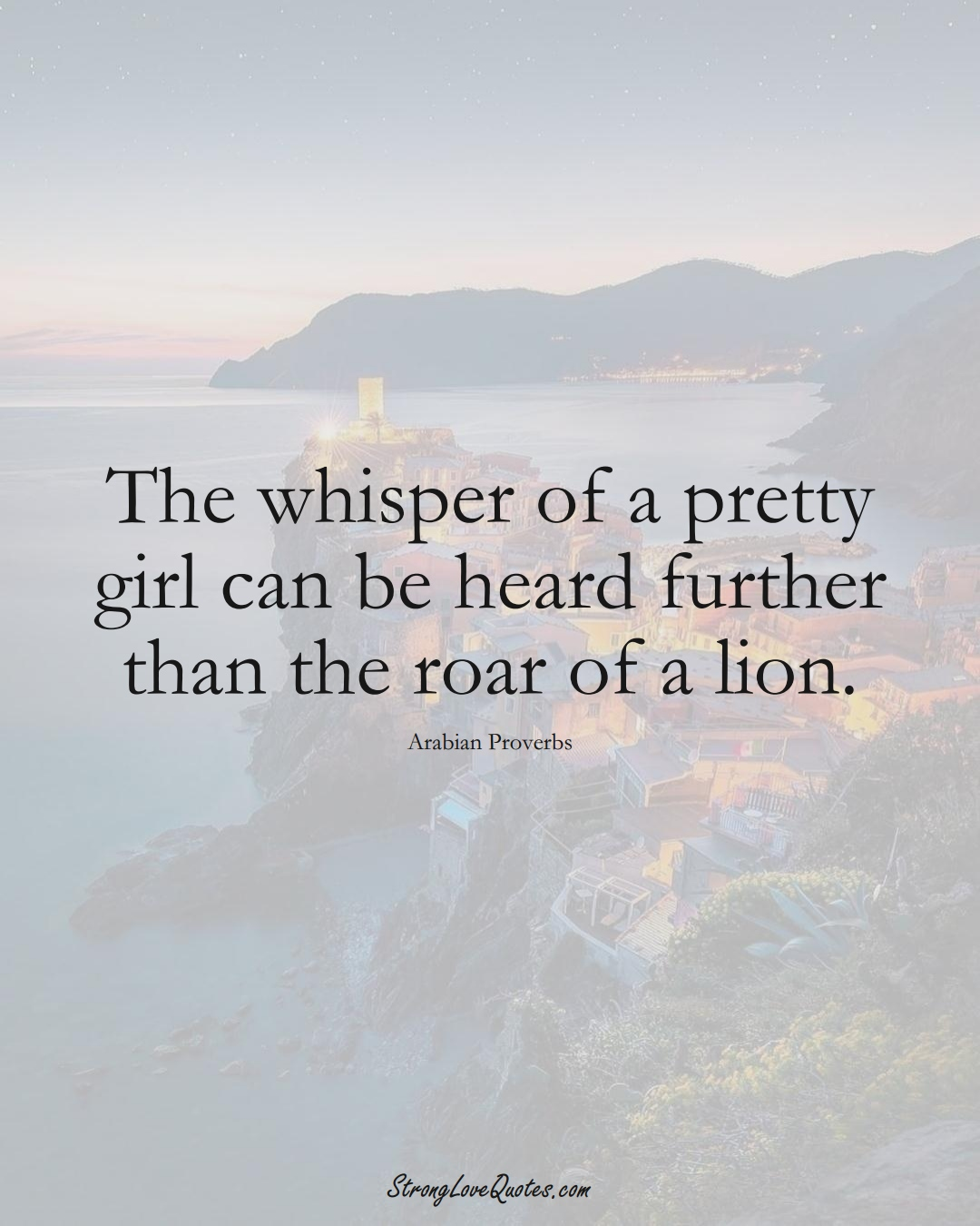 The whisper of a pretty girl can be heard further than the roar of a lion. (Arabian Sayings);  #aVarietyofCulturesSayings