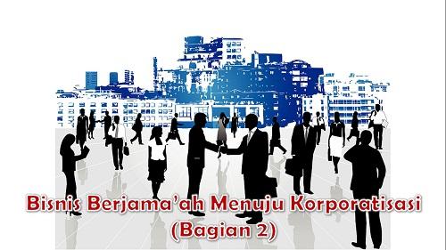 Bisnis Berjama'ah menuju Korporatisasi (Bagian 2)