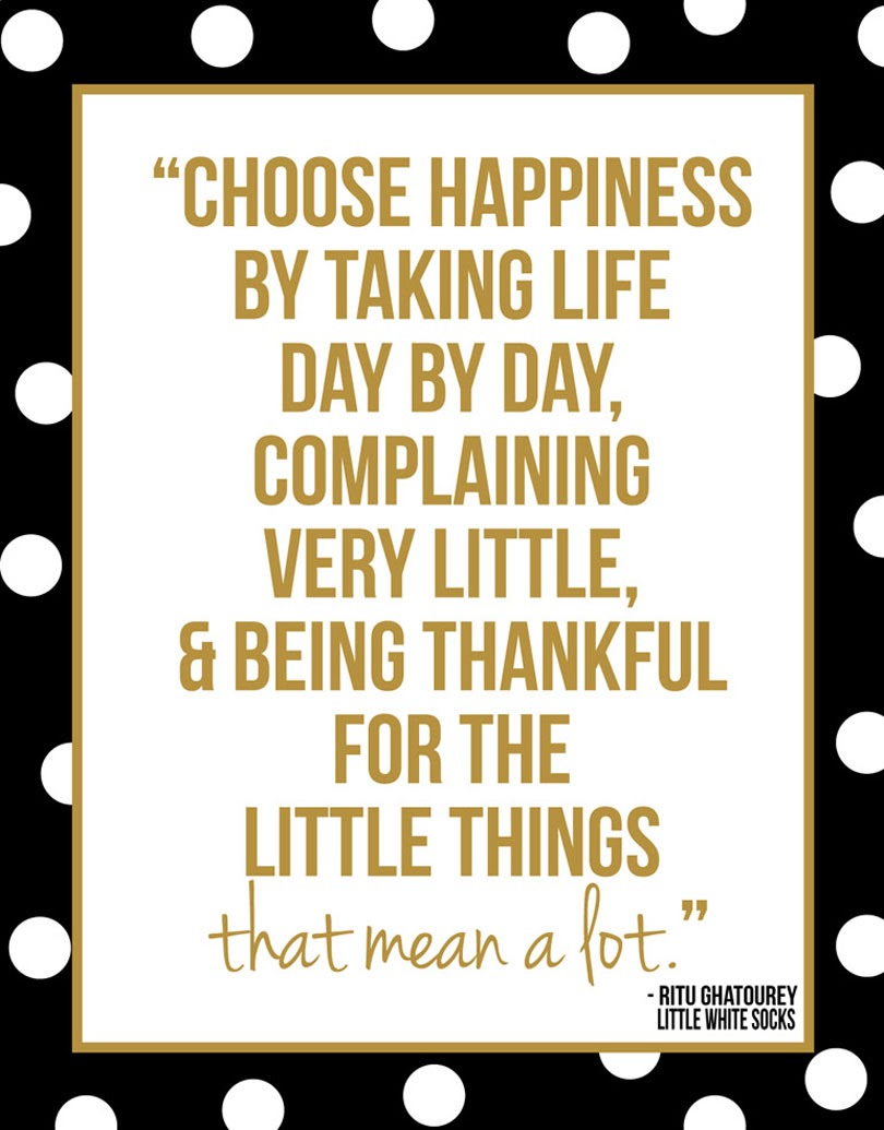 choose happiness by take life day by day complaining very little and being thankful for the little things that mean a lot
