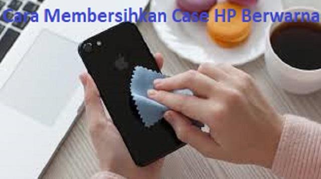 cara membersihkan case hp berwarna