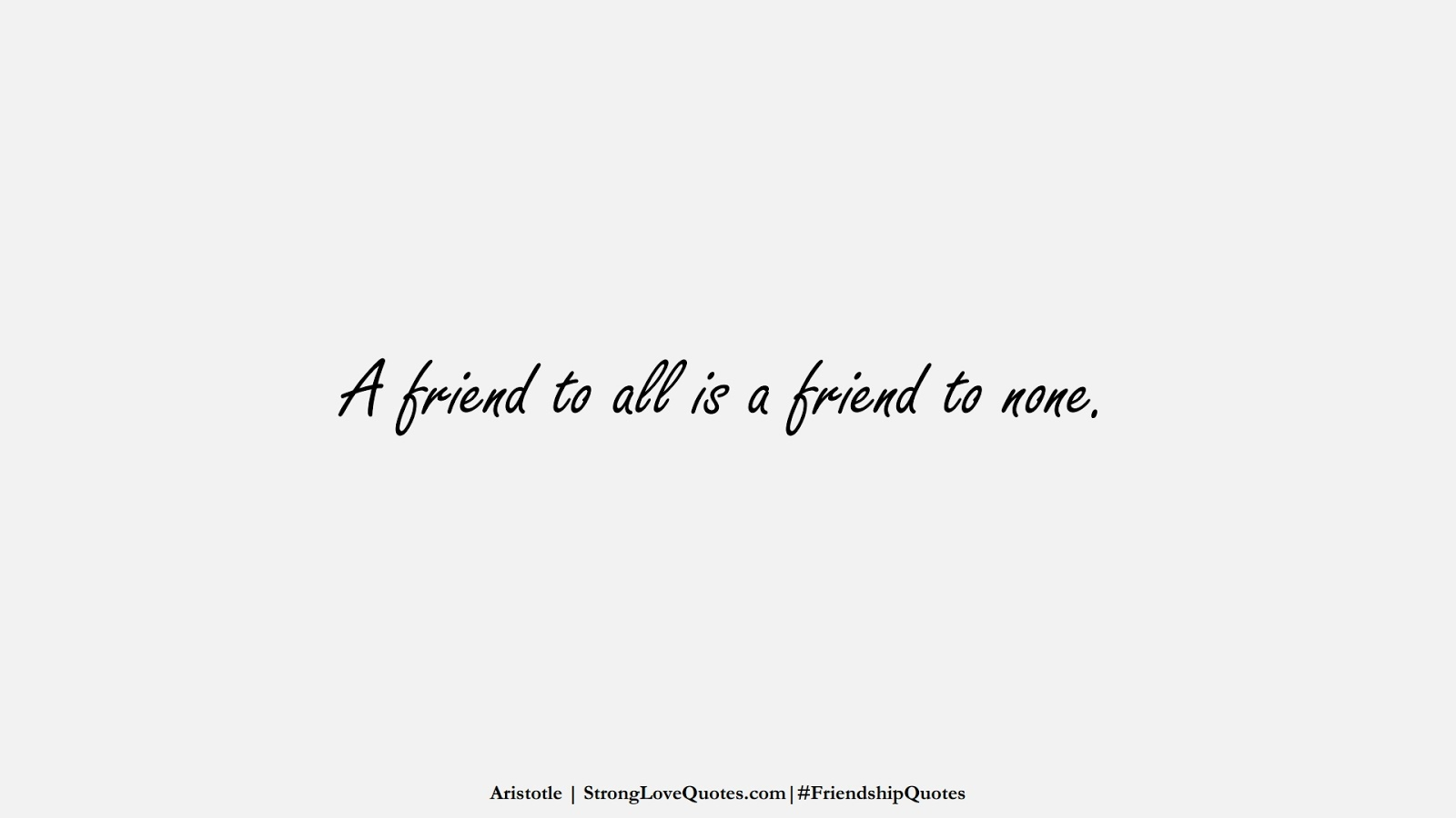 A friend to all is a friend to none. (Aristotle);  #FriendshipQuotes