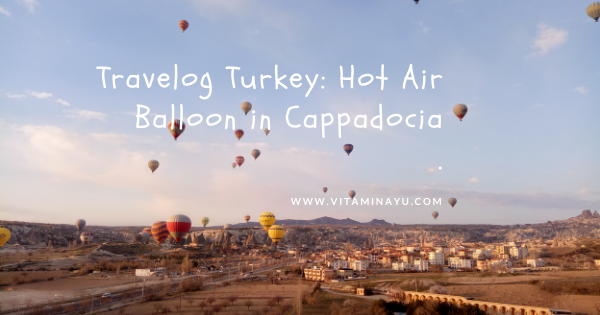 Travelog Turkey: Hot Air Balloon Cappadocia