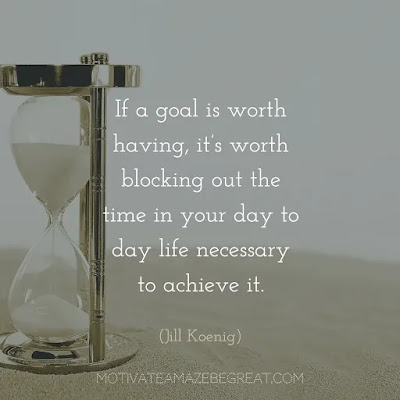 "Quotes On Achievement Of Goals: ""If a goal is worth having, it's worth blocking out the time in your day to day life necessary to achieve it.""- Jill Koenig"