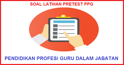 Soal Pretest PPG 2018 Dilengkapi Kunci Jawaban SD SMP SMA SMK (Latihan Soal)