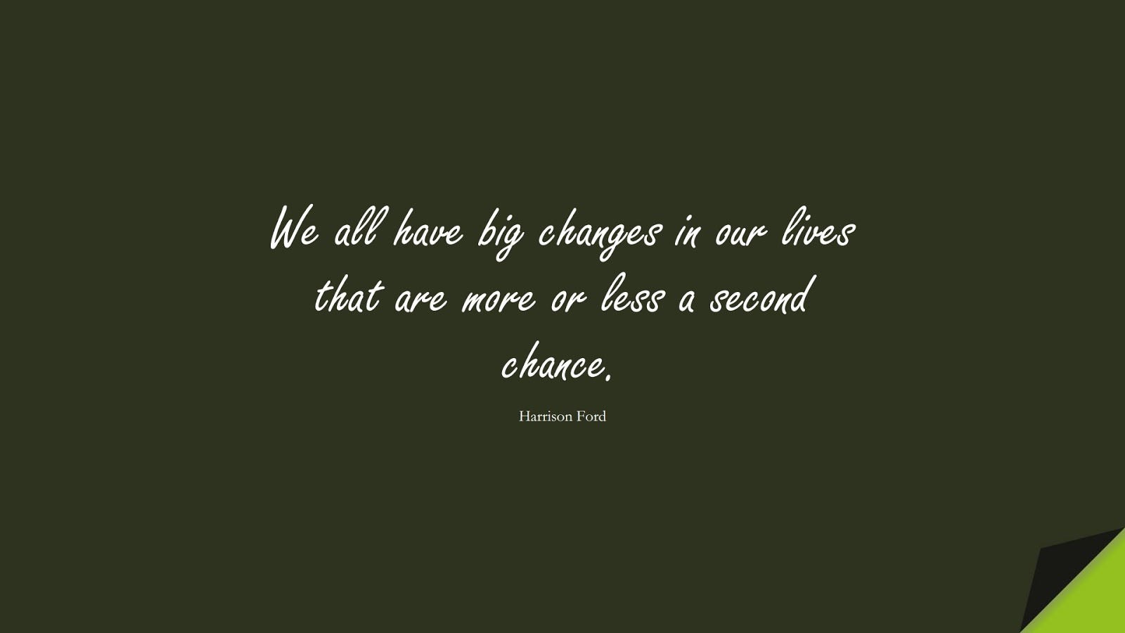 We all have big changes in our lives that are more or less a second chance. (Harrison Ford);  #ChangeQuotes