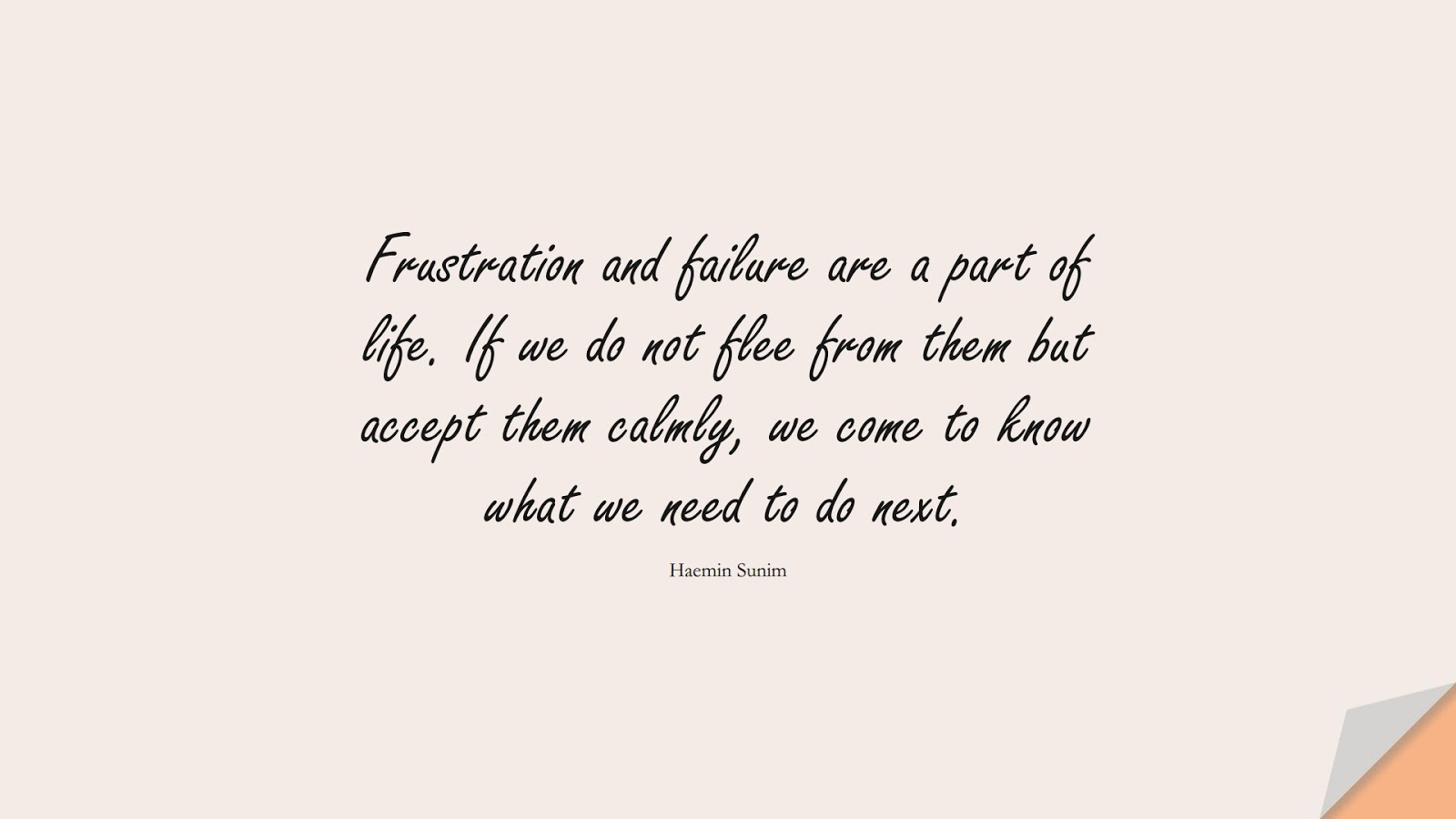 Frustration and failure are a part of life. If we do not flee from them but accept them calmly, we come to know what we need to do next. (Haemin Sunim);  #CalmQuotes