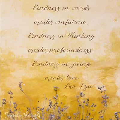 Kindness in words creates confidence. Kindness in thinking creates profoundness. Kindness in giving creates love. Lao Tzu