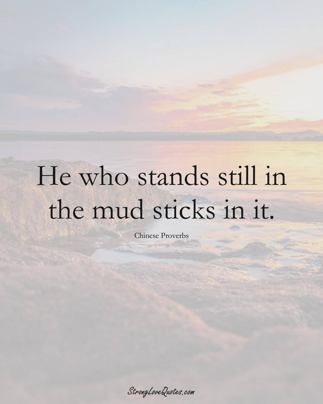 He who stands still in the mud sticks in it. (Chinese Sayings);  #AsianSayings