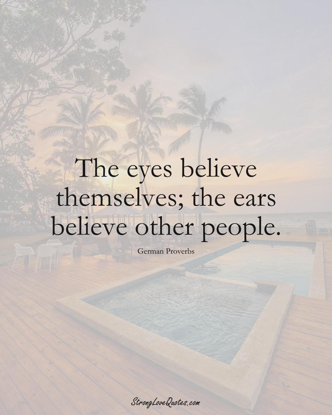 The eyes believe themselves; the ears believe other people. (German Sayings);  #EuropeanSayings