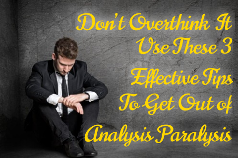 Don't Overthink It: Use These 3 Effective Tips to Get Out of Analysis Paralysis