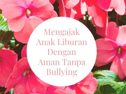 Mengajak Anak Liburan  Dengan Aman Tanpa Bullying