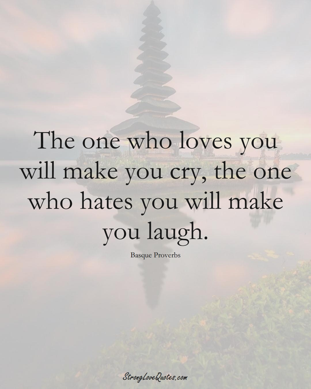 The one who loves you will make you cry, the one who hates you will make you laugh. (Basque Sayings);  #EuropeanSayings