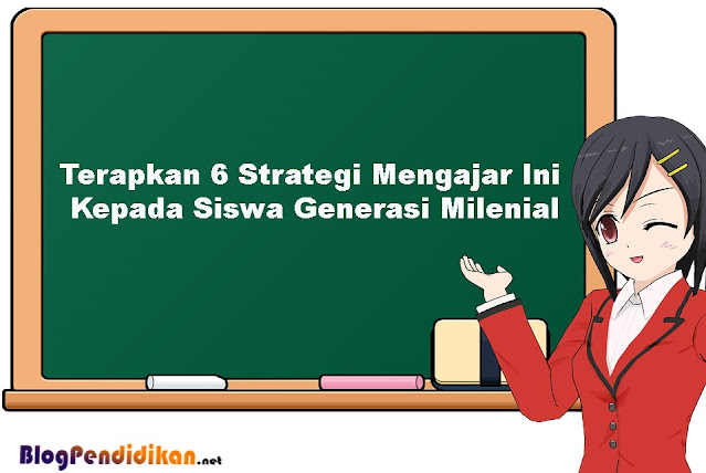 Terapkan 6 Strategi Mengajar Ini Kepada Siswa Generasi Milenial