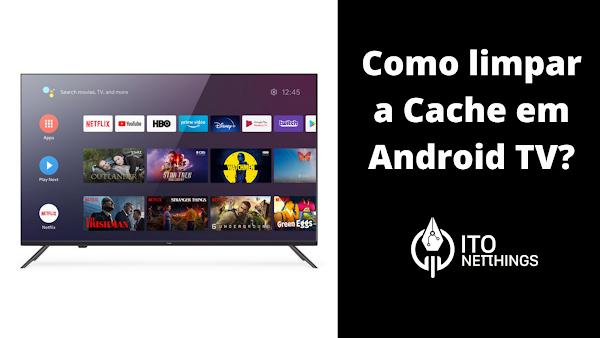 Como limpar a Cache em Android TV?