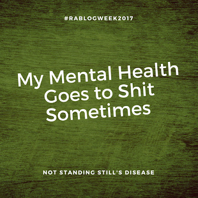 wooden background tinted darkly with white text: #RABlogWeek2017 - My Mental Health Goes to Shit Sometimes - Not Standing Still's Disease