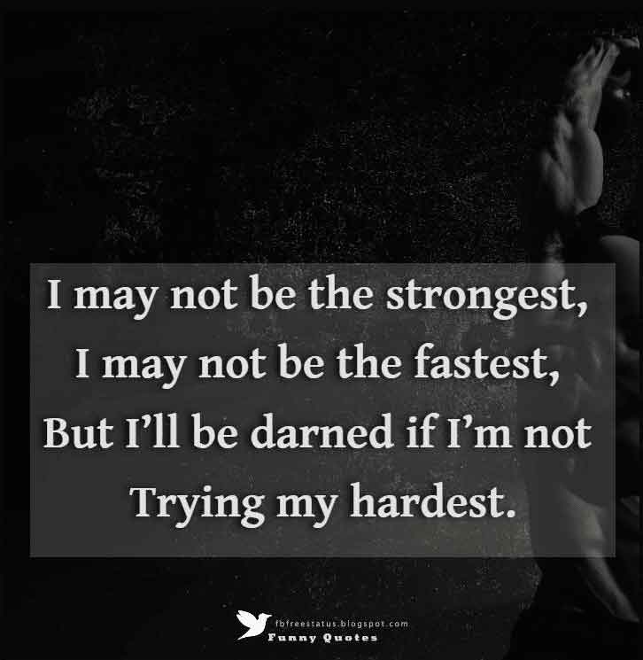 """I may not be the strongest, I may not be the fastest, but I'll be darned if I'm not trying my hardest."""