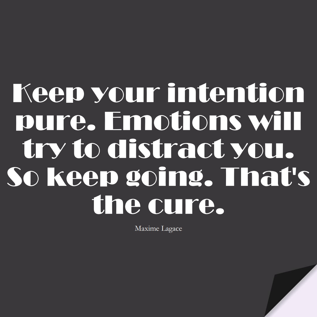 Keep your intention pure. Emotions will try to distract you. So keep going. That's the cure. (Maxime Lagace);  #StoicQuotes